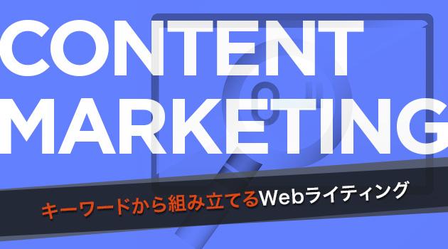 ビジネスを促進させるBtoBのコンテンツマーケティング 第6回:キーワードから組み立てるWebライティング