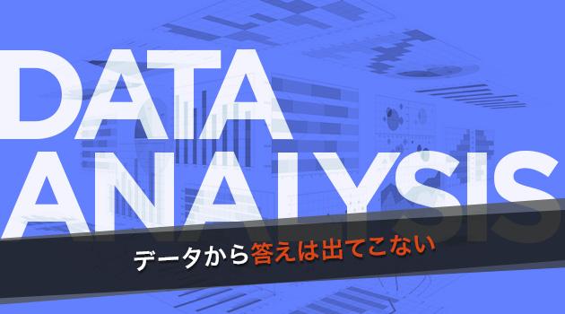 成果につなげるデータ分析活用の本質 第2回:そもそもデータから答えなんて出てこない