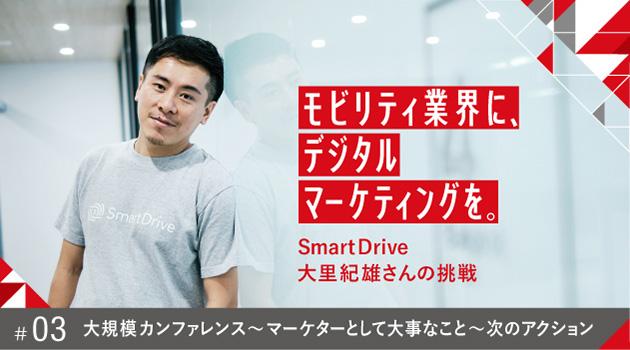 モビリティ業界に、デジタルマーケティングを。SmartDrive大里紀雄さんの挑戦 #03 大規模カンファレンス 〜 マーケターとして大事なこと 〜 次のアクション