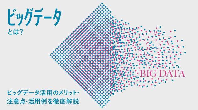 ビッグデータとは?ビッグデータ活用のメリット・注意点・活用例を徹底解説