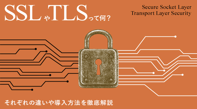 SSLやTLSってなに?それぞれの違いや導入方法を徹底解説